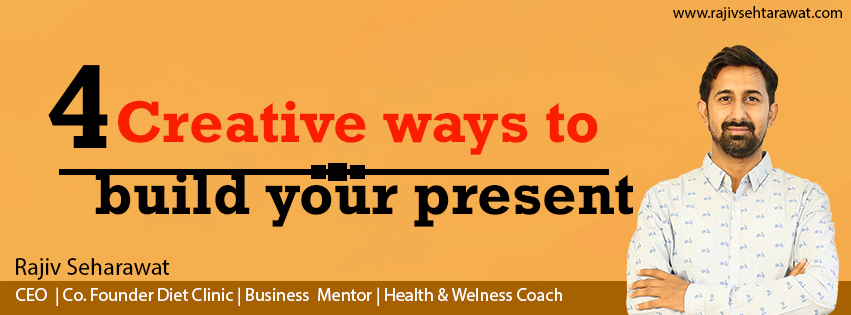 4 creative ways to build your present